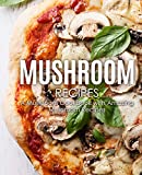 Mushroom Recipes: A Mushroom Cookbook with Amazing Mushroom Recipes (2nd Edition)