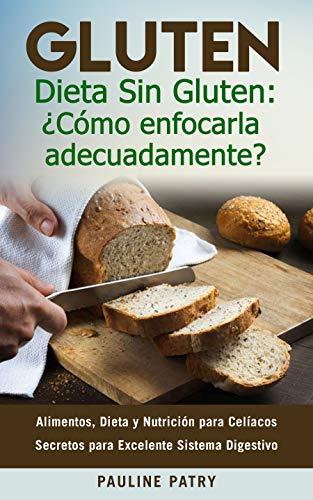 DIETA SIN GLUTEN : ¿Cómo Enfocarla Adecuadamente?: Alimentos, Dieta y Nutrición para Celíacos - Secretos para Excelente Sistema Digestivo (Spanish Edition)