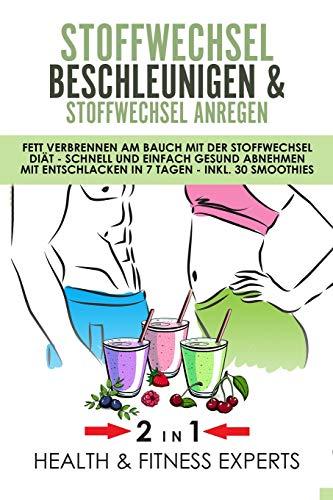 Stoffwechsel beschleunigen und Stoffwechsel anregen: Fett verbrennen am Bauch mit der Stoffwechsel Diät - Schnell und einfach gesund abnehmen mit Entschlacken in 7 Tagen - inkl. 30 Smoothies - 2IN1