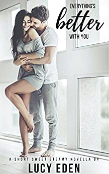 Everything's Better With You (The Everything's Better Series Book 1) by [Lucy Eden]
