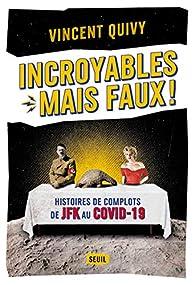 Incroyables... mais faux !. Histoires de complots de JFK au Covid-19 par Vincent Quivy