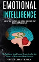 Emotional Intelligence: Control Your Emotions and Achieve Success in Your Career and Personal Life (Definitions, Models and Strategies for the Power of Emotional Intelligence!)
