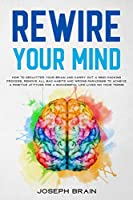 Rewire Your Mind: How To Declutter Your Brain and Carry Out A Mind Hacking Process, Remove All Bad Habits and Wrong Paradigms To Achieve A Positive Attitude for A Successful Life Lived On Your Terms
