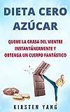 DIETA CERO AZÚCAR: Queme la grasa del vientre instantáneamente y obtenga un cuerpo fantástico (Sin azúcar) (Zero Sugar Diet en Español/ Zero Sugar Diet Spanish Book Version)