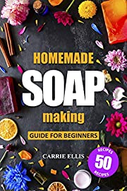 Homemade Soap Making: Guide for Beginners | 50 Natural Homemade Soaps Recipes and Complete Step by Step Guide to Do-It-Yourself Soaps (Create Melt and Pour, Cold Process and Hot Process Natural Soap)
