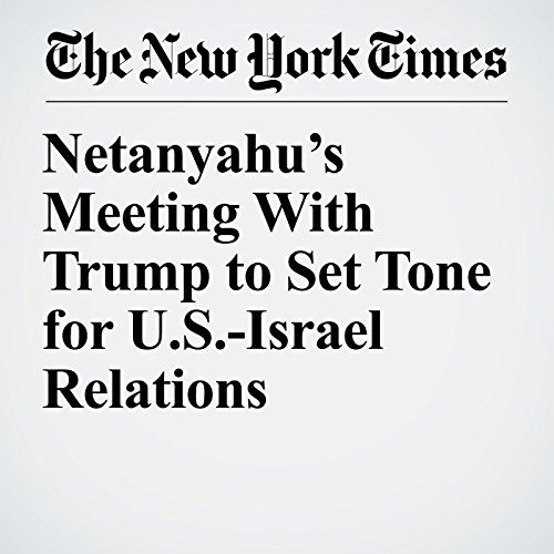 Netanyahu's Meeting With Trump to Set Tone for U.S.-Israel Relations copertina