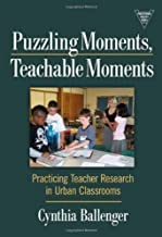 Puzzling Moments, Teachable Moments: Practicing Teacher Research in Urban Classrooms (Practitioner Inquiry) 1st (first) Edition by Cynthia Ballenger published by Teachers College Press (2009)