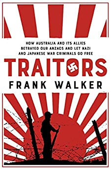 Traitors: How Australia and its Allies betrayed our ANZACs and let Nazi and Japanese war criminals go free by [Frank Walker]