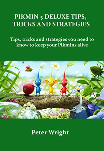 PIKMIN 3 DELUXE TIPS, TRICKS AND STRATEGIES: Tips, tricks and strategies in Pikmin 3 deluxe you need to know to keep your Pikmins alive. (English Edition)