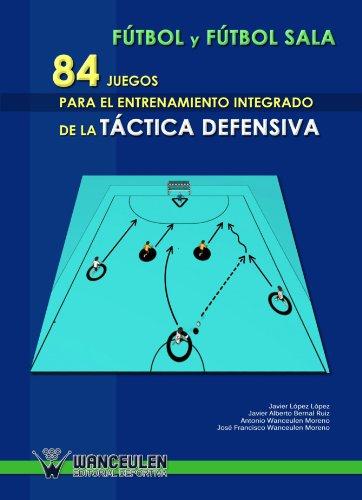 Fútbol Sala : 84 Juegos Para El Entrenamiento Integrado De La Táctica Defensiva