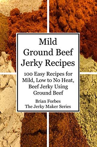 Mild Ground Beef Jerky Recipes: 100 Easy Recipes for Mild, L
