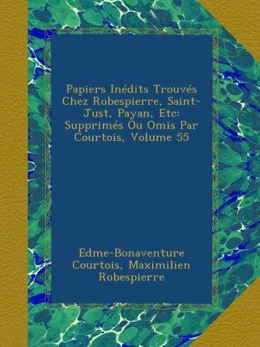 Papiers Inédits Trouvés Chez Robespierre, Saint-Just, Payan, Etc: Supprimés Ou Omis Par Courtois, Volume 55