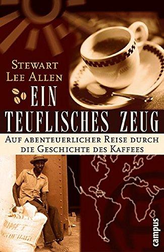 Ein teuflisches Zeug: Auf abenteuerlicher Reise durch die Geschichte des Kaffees