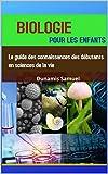 BIOLOGIE POUR LES ENFANTS: Le guide des connaissances des débutants en sciences de la vie