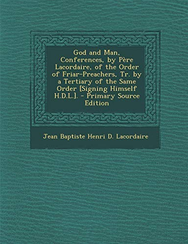 God and Man, Conferences, by Pere Lacordaire, of the Order of Friar-Preachers, Tr. by a Tertiary of the Same Order [Signing Himself H.D.L.]. - Primary