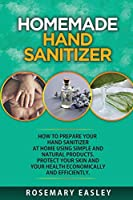 Homemade Hand Sanitizer: How To Prepare Your Hand Sanitizer At Home Using Simple And Natural Poducts. Protect Your Skin And Your Health Economically And Efficiently