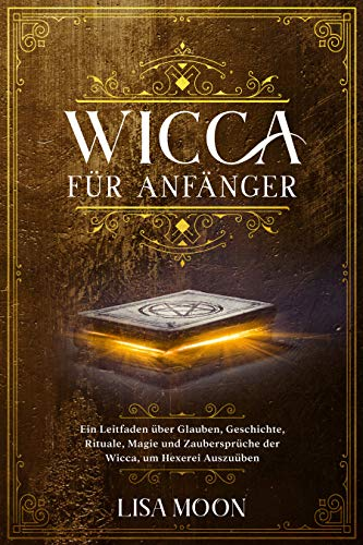Wicca für Anfänger: Ein Leitfaden über Glauben, Geschichte, Rituale, Magie und Zaubersprüche der Wicca, um Hexerei auszuüben