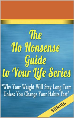 The No Nonsense Guide to Your Life Series: Why Your Weight Will Stay Long Term Unless You Change Your Habits Fast (Weight loss, losing weight, planning, setting goals, diet for wei