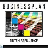 Businessplan Vorlage - Existenzgründung Tinten-Refillshop Start-Up professionell und erfolgreich mit Checkliste, Muster inkl. Beispiel