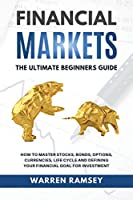 FINANCIAL MARKETS The Ultimate Beginners Guide How To Master Stocks, Bonds, Options, Currencies, Life Cycle and Defining your Financial Goals for Investment