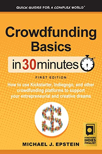 Crowdfunding Basics In 30 Minutes: How to use Kickstarter, Indiegogo, and other crowdfunding platfor