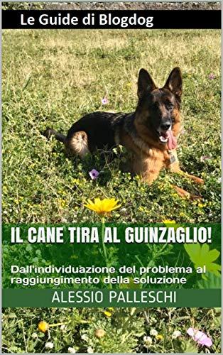 Il cane tira al guinzaglio! : Dall'individuazione del problema al raggiungimento della soluzione (Le Guide di Blogdog)