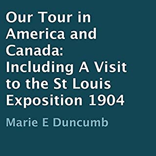 Our Tour in America and Canada 1904     Including a Visit to the St Louis Exposition              By:                                                                                                                                 Marie E. Duncumb                               Narrated by:                                                                                                                                 Rebecca Roberts                      Length: 2 hrs and 15 mins     3 ratings     Overall 3.3