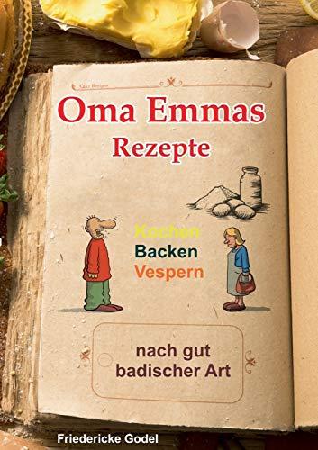 Oma Emmas Rezepte: Kochen Backen Vespern nach gut badischer Art
