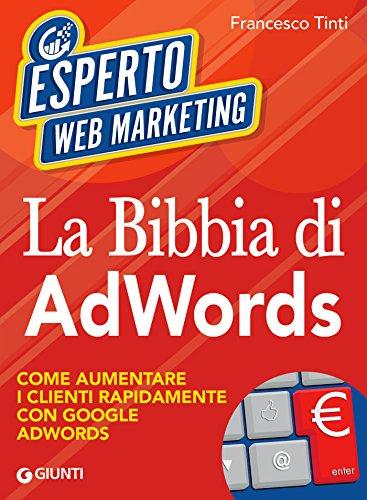 La Bibbia di AdWords: Come aumentare i clienti rapidamente con Google AdWords