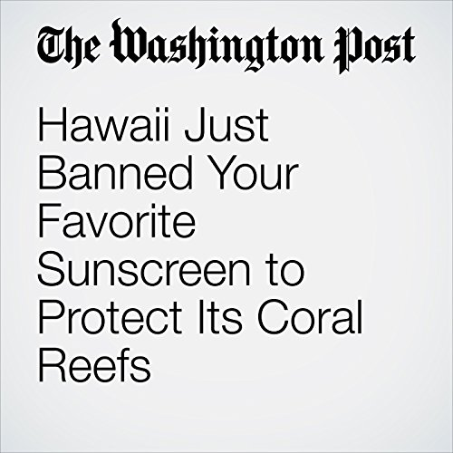 Hawaii Just Banned Your Favorite Sunscreen to Protect Its Coral Reefs audiobook cover art