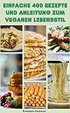 Einfache 400 Rezepte Und Anleitung Zum Veganen Lebensstil : Vegane Ernährung Und Veganismus - Vorteile Der Veganen Ernährung – Rezepte Für Frühstück, Mittag- Und Abendessen (German Edition)