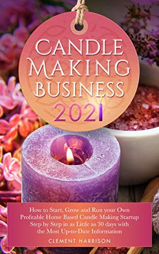 Candle Making Business 2021: How to Start, Grow and Run Your Own Profitable Home Based Candle Startup Step by Step in as Little as 30 Days With the Most Up-To-Date Information by [Clement Harrison]
