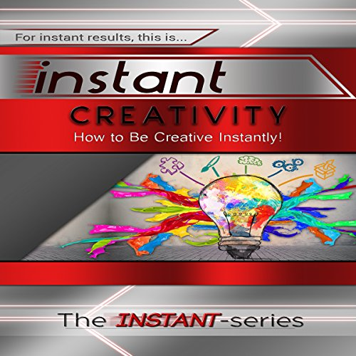 Instant Creativity: How to Be Creative Instantly! audiobook cover art