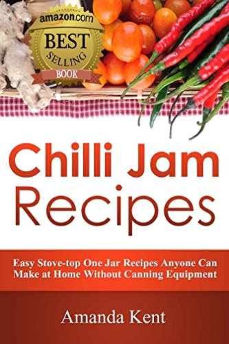 Chilli Jam Recipes: Easy Stove-top Recipes Anyone Can Make At Home Without Canning Equipment
