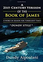 """A 21st-Century Book Version of the Book of James: A Word in Season for Turbulent Times. """"Dundy Style"""""""