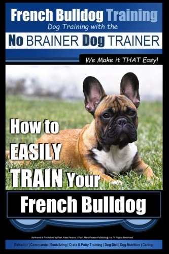 French Bulldog Training | Dog Training with the No BRAINER Dog TRAINER ~ We Make it THAT Easy!: How To EASILY TRAIN Your French Bulldog (Volume 1)
