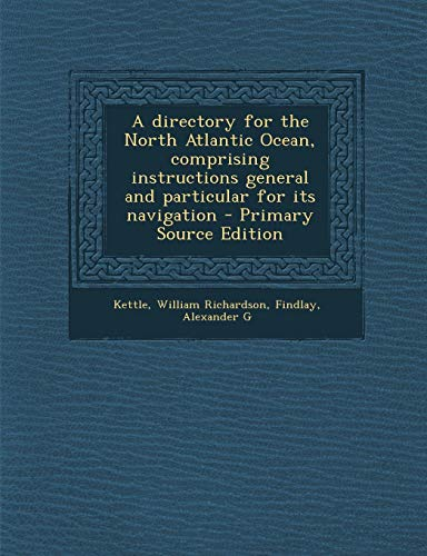 A Directory for the North Atlantic Ocean, Comprising Instructions General and Particular for Its Navigation