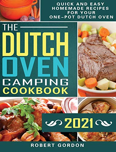 The Dutch Oven Camping Cookbook 2021: Quick and Easy Homemade Recipes for Your One-Pot Dutch Oven