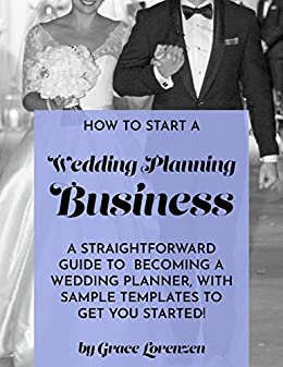 How To Start A Wedding Planning Business A Straightforward Guide To Becoming A Wedding Planner With Sample Templates To Get You Started Ebook Lorenzen Grace Amazon In Kindle Store