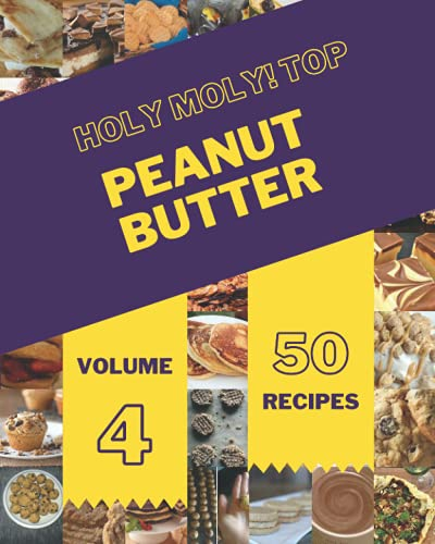 Holy Moly! Top 50 Peanut Butter Recipes Volume 4: From The Peanut Butter Cookbook To The Table