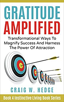 Gratitude Amplified: Transformational Ways To Magnify Success And Harness The Power Of Attraction (Instinctive Living Self Development Book 4) by [Craig W. Hedge]