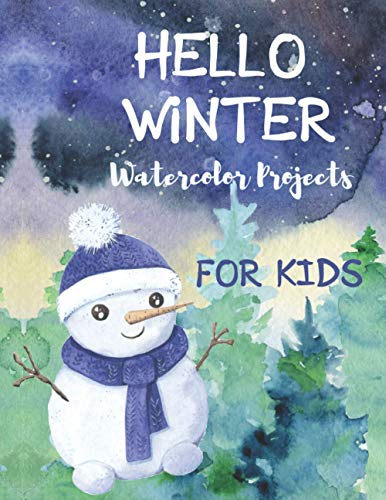 Hello Winter Watercolor Projects for Kids: Paint the Winter with Water. Cute Watercolor Projects for Kids ages 9-12. Boys and Girls Winter Activity Book. (Winter Time Books for Kids)