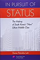 """In Pursuit of Status: The Making of South Korea's """"New"""" Urban Middle Class (Harvard East Asian Monographs)"""