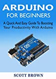 ARDUINO FOR BEGINNERS: A Quick And Easy Guide To Boosting Your Productivity With Arduino (English Edition)