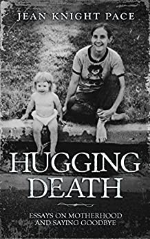 Hugging Death: Essays on Motherhood and Saying Goodbye by [Jean Knight Pace]