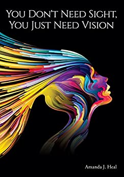 You Don't Need Sight, You Just Need Vision by [Amanda J. Heal]