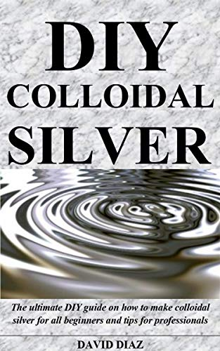DIY COLLOIDAL SILVER: The ultimate DIY guide on how to make colloidal silver for all beginners and tips for professionals