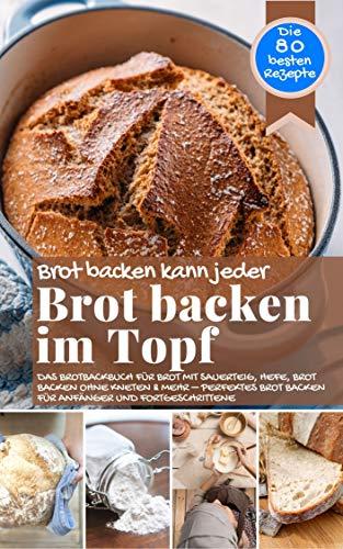 Brot backen kann jeder BROT BACKEN IM TOPF: Das Brotbackbuch für Brot mit Sauerteig, Hefe, Brot backen ohne Kneten & mehr – perfektes Brot backen für Anfänger ... (Backen - die besten Rezepte)