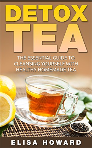 Detox Tea: The Essential Guide to Cleansing Yourself with Healthy Homemade Tea (Detox Diet and Cleanse Series: Detox with Homemade Tea Book 1) (English Edition)