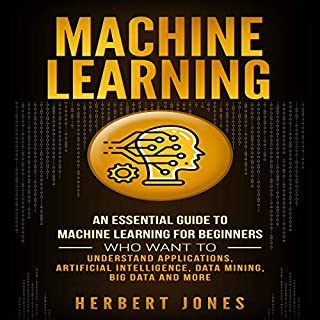 Machine Learning     An Essential Guide to Machine Learning for Beginners Who Want to Understand Applications, Artificial Intelligence, Data Mining, Big Data and More              By:                                                                                                                                 Herbert Jones                               Narrated by:                                                                                                                                 Timothy Burke                      Length: 2 hrs and 4 mins     10 ratings     Overall 4.5